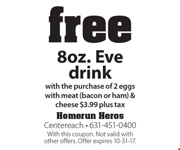 Free 8oz. Eve drink with the purchase of 2 eggs with meat (bacon or ham) & cheese $3.99 plus tax. With this coupon. Not valid with other offers. Offer expires 10-31-17.