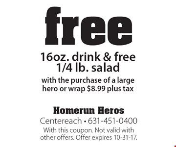 Free 16oz. drink & free 1/4 lb. salad with the purchase of a large hero or wrap $8.99 plus tax. With this coupon. Not valid with other offers. Offer expires 10-31-17.