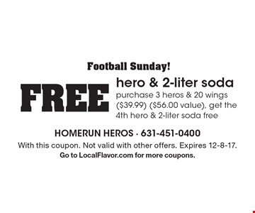 Football Sunday! FREE hero & 2-liter soda purchase 3 heros & 20 wings ($39.99) ($56.00 value), get the 4th hero & 2-liter soda free. With this coupon. Not valid with other offers. Expires 12-8-17. Go to LocalFlavor.com for more coupons.