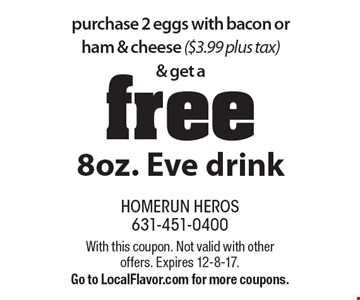 purchase 2 eggs with bacon or ham & cheese ($3.99 plus tax) & get a free 8oz. Eve drink. With this coupon. Not valid with other offers. Expires 12-8-17. Go to LocalFlavor.com for more coupons.