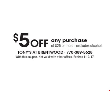 $5 Off any purchase of $25 or more. Excludes alcohol. With this coupon. Not valid with other offers. Expires 11-3-17.
