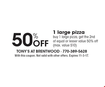 50% Off 1 large pizza. Buy 1 large pizza, get the 2nd of equal or lesser value 50% off (max. value $10). With this coupon. Not valid with other offers. Expires 11-3-17.