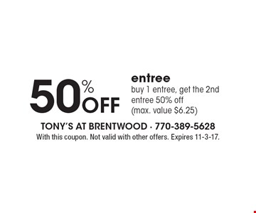 50% Off entree. Buy 1 entree, get the 2nd entree 50% off (max. value $6.25) . With this coupon. Not valid with other offers. Expires 11-3-17.