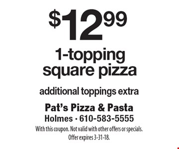 $12.99 1-topping square pizza additional toppings extra. With this coupon. Not valid with other offers or specials. Offer expires 3-31-18.