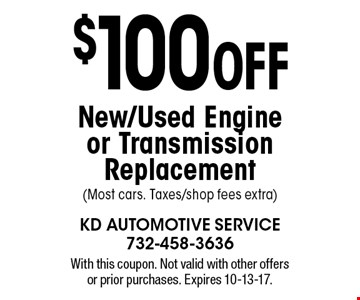 $100 Off New/Used Engine or Transmission Replacement (Most cars. Taxes/shop fees extra). With this coupon. Not valid with other offers or prior purchases. Expires 10-13-17.