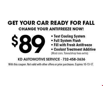 Get your car ready for fall. Change your antifreeze now! $89- Test Cooling System - Full System Flush - Fill with Fresh Antifreeze - Coolant Treatment Additive (Most cars. Taxes/shop fees extra). With this coupon. Not valid with other offers or prior purchases. Expires 10-13-17.