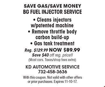Save gas/save money. BG fuel injector service. Cleans injectors w/patented machine, remove throttle body, carbon build-up, gas tank treatment. Reg. $129.99 now $89.99. Save $40 off reg. price!! (most cars. taxes/shop fees extra). With this coupon. Not valid with other offers or prior purchases. Expires 11-10-17.
