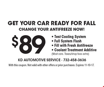 Get your car ready for fall $89. Change your antifreeze now! Test cooling system, full system flush, fill with fresh antifreeze, coolant treatment additive (most cars. taxes/shop fees extra). With this coupon. Not valid with other offers or prior purchases. Expires 11-10-17.