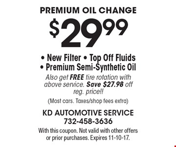 $29.99 premium oil change. New filter, top off fluids, Premium semi-synthetic oil. Also get free tire rotation with above service. Save $27.98 off reg. price!! Most cars. Taxes/shop fees extra). With this coupon. Not valid with other offers or prior purchases. Expires 11-10-17.