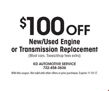 $100 off new/used engine or transmission replacement (most cars. taxes/shop fees extra). With this coupon. Not valid with other offers or prior purchases. Expires 11-10-17.