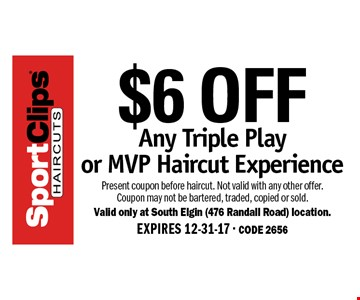 $6 OFF Any Triple Play or MVP Haircut Experience. Present coupon before haircut. Not valid with any other offer. Coupon may not be bartered, traded, copied or sold. Valid only at South Elgin (476 Randall Road) location. EXPIRES 12-31-17. CODE 2656