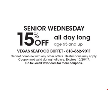 SENIOR WEDNESDAY. 15% off all day long. Age 65 and up. Cannot combine with any other offers. Restrictions may apply. Coupon not valid during holidays. Expires 10/20/17. Go to LocalFlavor.com for more coupons.