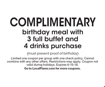 Complimentary birthday meal with 3 full buffet and 4 drinks purchase (must present proof of birthday). Limited one coupon per group with one check policy. Cannot combine with any other offers. Restrictions may apply. Coupon not valid during holidays. Expires 6-15-18. Go to LocalFlavor.com for more coupons.