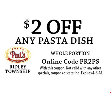 $2 off any pasta dish whole portion. Online Code PR2PS. With this coupon. Not valid with any other specials, coupons or catering. Expires 4-6-18.