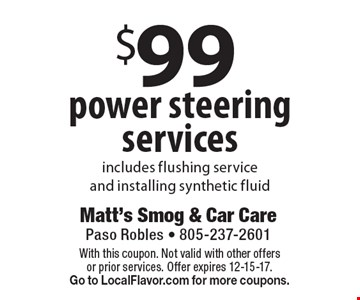 $99 power steering services. Includes flushing service and installing synthetic fluid. With this coupon. Not valid with other offers or prior services. Offer expires 12-15-17.Go to LocalFlavor.com for more coupons.