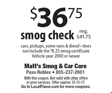 $36.75 smog check. Cars, pickups, some vans & diesel - does not include the $8.25 smog certificate. Vehicle year 2000 or newer. With this coupon. Not valid with other offers or prior services. Offer expires 12-15-17. Go to LocalFlavor.com for more coupons.
