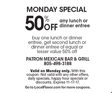 Monday special 50% Off any lunch or dinner entree. Valid on Monday only. With this coupon. Not valid with any other offers, daily specials, happy hour specials or discounts. Expires 11-17-17.Go to LocalFlavor.com for more coupons.