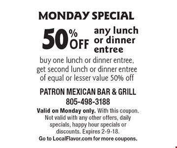 Monday special 50% Off any lunch or dinner entree. Valid on Monday only. With this coupon. Not valid with any other offers, daily 