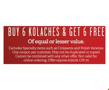 Buy 6 Kolaches & get 6 FREE. Of equal or lesser value. Excludes specialty items such as Croissants and Polish varieties. One coupon per customer. May not be duplicated or copied. Cannot be combined with and others offer. Not valid for online ordering. Offer expires 6/30/18. CM-70
