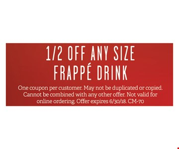 1/2 off any size frappe drink. One coupon per customer. May not be duplicated or copied. Cannot be combined with and others offer. Not valid for online ordering. Offer expires 6/30/18. CM-70