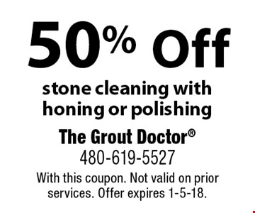 50% Off stone cleaning with honing or polishing. With this coupon. Not valid on prior services. Offer expires 1-5-18.