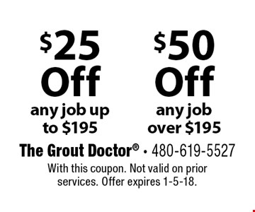 $50 Off any job over $195. $25 Off any job up to $195. . With this coupon. Not valid on prior services. Offer expires 1-5-18.