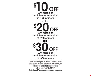 $30 off Any repair or maintenance service of $300 or more OR $20 off Any repair or maintenance service of $200 or more OR $10 off Any repair or maintenance service of $100 or more. With this coupon. Cannot be combined with other offers. Excludes batteries, oil changes and state inspection. Offer expires 12/11/17. Go to LocalFlavor.com for more coupons.
