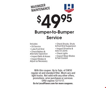 $49.95 Bumper-to-Bumper Service. Includes:  Oil Service, Lube Front End, Check Battery & Alternator Operation, Inspect Belts & Hoses, Inspect Brakes & Adjust as Necessary, Check Shocks, Struts & Front End Suspension, Inspect Driveline & Axle CV Joints, Check Lights, Inspect Wiper Blades & Test Coolant. With this coupon. Up to 5qts. of 5W30 regular oil and standard filter. Most cars and light trucks. Not valid with any other offers, promotions, prior purchases or services. Offer expires 12/11/17. Go to LocalFlavor.com for more coupons.