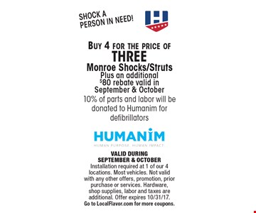 FREE Monroe Shocks/Struts. Buy 3 and get 1 free.plus an additional $80 rebate valid in Sept. & Oct. VALID DURING SEPTEMBER & OCTOBER. Installation required at 1 of our 4 locations. Most vehicles. Not valid with any other offers, promotion, prior purchase or services. Hardware, shop supplies, labor and taxes are additional. Offer expires 10/31/17. Go to LocalFlavor.com for more coupons.