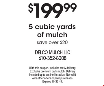 $199.995 cubic yards of mulch save over $20. With this coupon. Includes tax & delivery. Excludes premium bark mulch. Delivery included up to an 8-mile radius. Not valid with other offers or prior purchases. Expires 11-30-17.