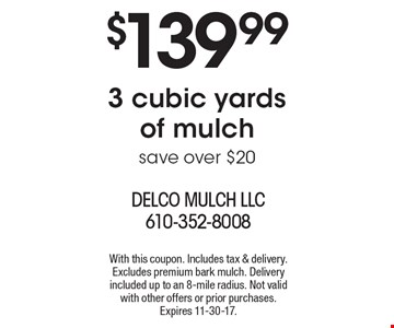$139.99 3 cubic yards of mulch save over $20. With this coupon. Includes tax & delivery. Excludes premium bark mulch. Delivery included up to an 8-mile radius. Not valid with other offers or prior purchases. Expires 11-30-17.