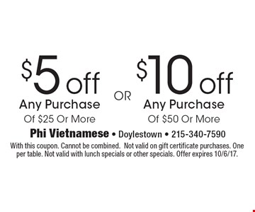 $10 off Any Purchase Of $50 Or More or $5 off Any Purchase Of $25 Or More. With this coupon. Cannot be combined.Not valid on gift certificate purchases. One per table. Not valid with lunch specials or other specials. Offer expires 10/6/17.