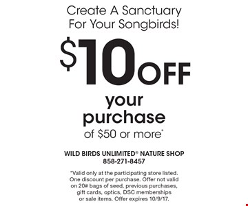 Create A Sanctuary For Your Songbirds! $10 OFF your purchase of $50 or more*. *Valid only at the participating store listed. One discount per purchase. Offer not valid on 20# bags of seed, previous purchases, gift cards, optics, DSC memberships or sale items. Offer expires 10/9/17.