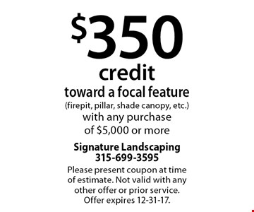 $350 credittoward a focal feature (firepit, pillar, shade canopy, etc.)with any purchaseof $5,000 or more. Please present coupon at time of estimate. Not valid with any other offer or prior service. Offer expires 12-31-17.