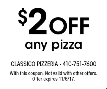 $2 Off any pizza. With this coupon. Not valid with other offers. Offer expires 11/6/17.