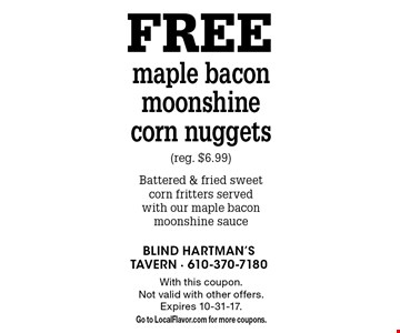Free maple bacon moonshine corn nuggets (reg. $6.99). Battered & fried sweet corn fritters served with our maple bacon moonshine sauce. With this coupon. Not valid with other offers. Expires 10-31-17. Go to LocalFlavor.com for more coupons.