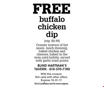 Free buffalo chicken dip (reg. $9.99). Creamy mixture of hot sauce, ranch dressing, baked chicken and cheeses, baked in the oven until bubbly, served with garlic toast points. With this coupon. Not valid with other offers. Expires 10-31-17. Go to LocalFlavor.com for more coupons.