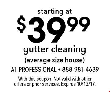 starting at $39.99gutter cleaning(average size house). With this coupon. Not valid with other offers or prior services. Expires 10/13/17.
