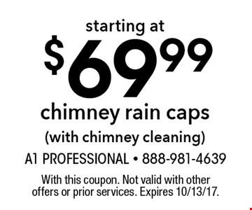 starting at $69.99chimney rain caps(with chimney cleaning). With this coupon. Not valid with other offers or prior services. Expires 10/13/17.