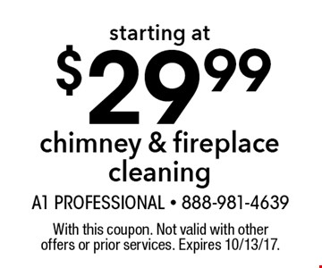 starting at $29.99chimney & fireplace cleaning. With this coupon. Not valid with other offers or prior services. Expires 10/13/17.