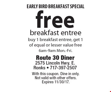 Early bird breakfast special. Free breakfast entree. Buy 1 breakfast entree, get 1 of equal or lesser value free. 6am-9am Mon.-Fri. With this coupon. Dine in only. Not valid with other offers. Expires 11/30/17.