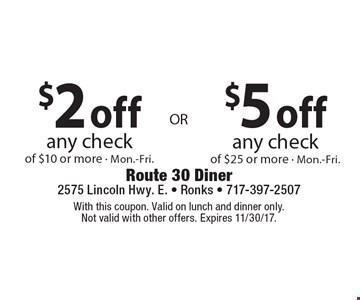 $2 off any check of $10 or more. Mon.-Fri. $5 off any check of $25 or more. Mon.-Fri. With this coupon. Valid on lunch and dinner only. Not valid with other offers. Expires 11/30/17.