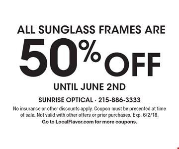 50% Off ALL SUNGLASS FRAMES ARE. No insurance or other discounts apply. Coupon must be presented at time of sale. Not valid with other offers or prior purchases. Exp. 6/2/18. Go to LocalFlavor.com for more coupons.