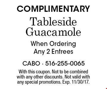 COMPLIMENTARY Tableside Guacamole When Ordering Any 2 Entrees. With this coupon. Not to be combinedwith any other discounts. Not valid with any special promotions. Exp. 11/30/17.