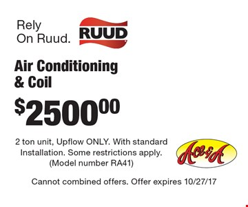 $2500 Air Conditioning & Coil 2 ton unit, Up flow ONLY. With standard Installation. Some restrictions apply. (Model number RA41). Cannot combined offers. Offer expires 10/27/17