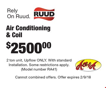 $2500.00 Air Conditioning & Coil. 2 ton unit, Upflow ONLY. With standard Installation. Some restrictions apply. (Model number RA41). Cannot combined offers. Offer expires 2/9/18