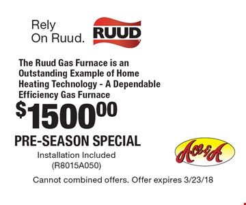 $1500.00 Pre-Season Special. The Ruud Gas Furnace is an Outstanding Example of Home Heating Technology - A Dependable Efficiency Gas Furnace. Installation included (R8015A050). Cannot combined offers. Offer expires 3/23/18