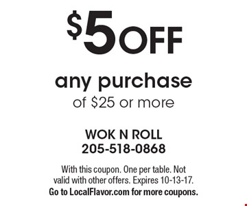 $5 OFF any purchase of $25 or more. With this coupon. One per table. Not valid with other offers. Expires 10-13-17. Go to LocalFlavor.com for more coupons.