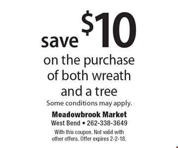 save $10 on the purchase of both wreath and a tree Some conditions may apply. With this coupon. Not valid with other offers. Offer expires 2-2-18.