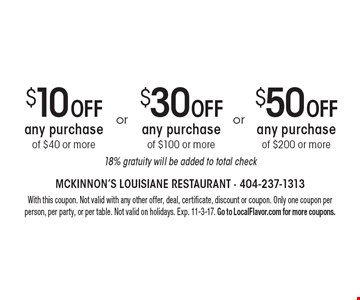 $50 Off any purchase of $200 or more OR $30 Off any purchase of $100 or more OR $10 Off any purchase of $40 or more. 18% gratuity will be added to total check. With this coupon. Not valid with any other offer, deal, certificate, discount or coupon. Only one coupon per person, per party, or per table. Not valid on holidays. Exp. 11-3-17. Go to LocalFlavor.com for more coupons.